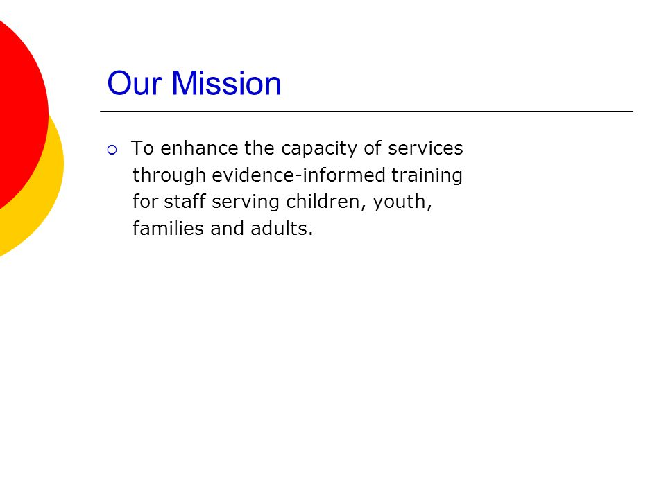 Our Mission  To enhance the capacity of services through evidence-informed training for staff serving children, youth, families and adults.