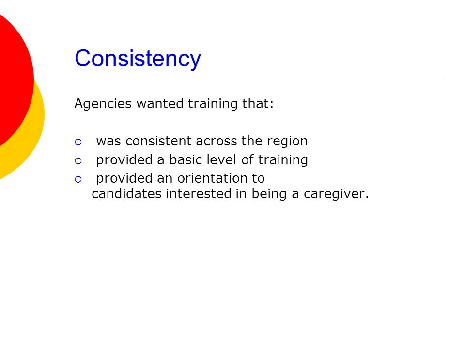Consistency Agencies wanted training that:  was consistent across the region  provided a basic level of training  provided an orientation to candidates interested in being a caregiver.