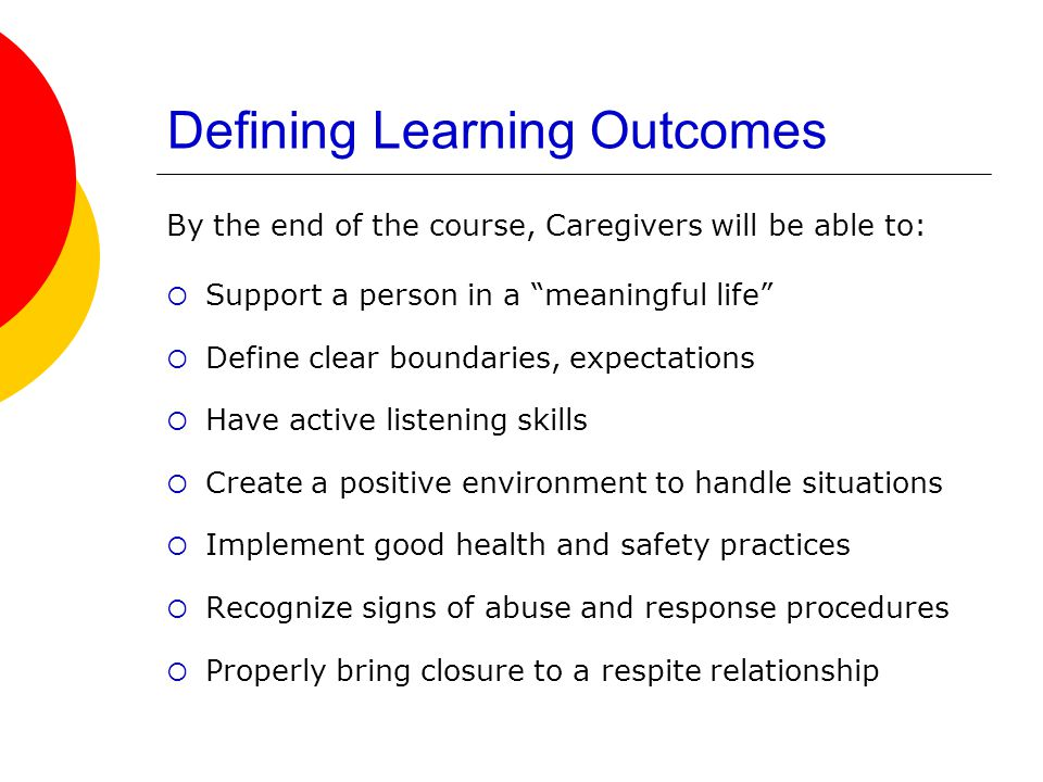 Defining Learning Outcomes By the end of the course, Caregivers will be able to:  Support a person in a meaningful life  Define clear boundaries, expectations  Have active listening skills  Create a positive environment to handle situations  Implement good health and safety practices  Recognize signs of abuse and response procedures  Properly bring closure to a respite relationship