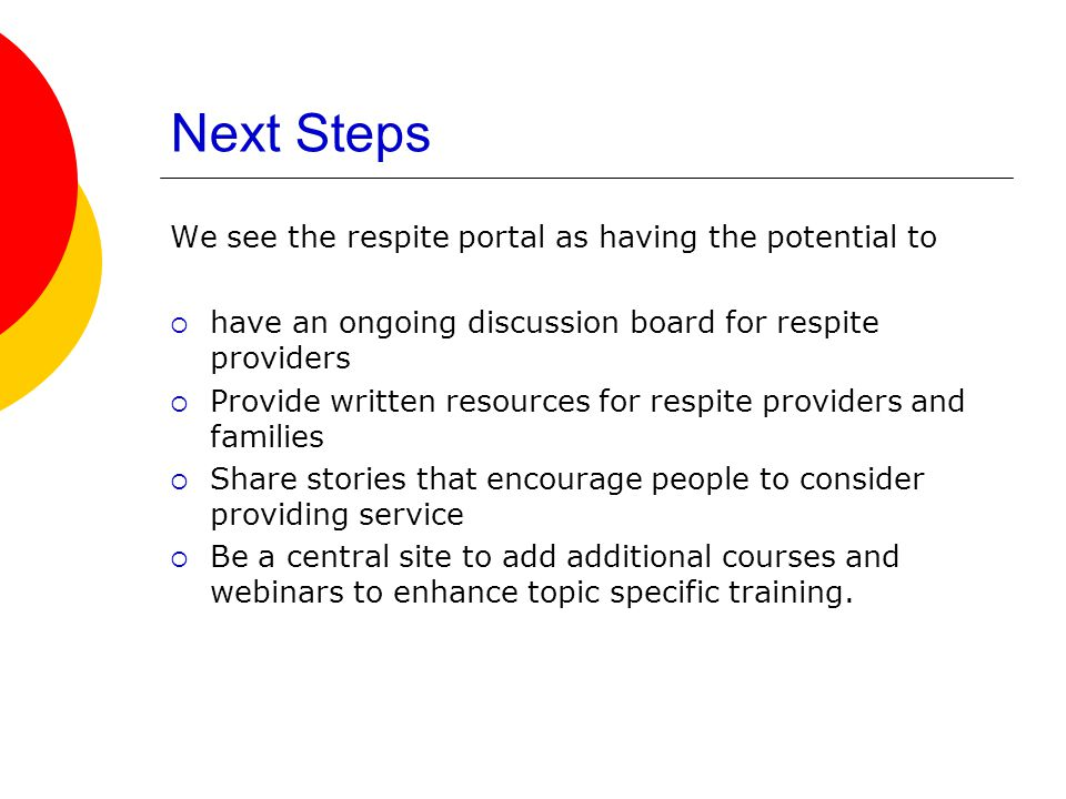 Next Steps We see the respite portal as having the potential to  have an ongoing discussion board for respite providers  Provide written resources for respite providers and families  Share stories that encourage people to consider providing service  Be a central site to add additional courses and webinars to enhance topic specific training.