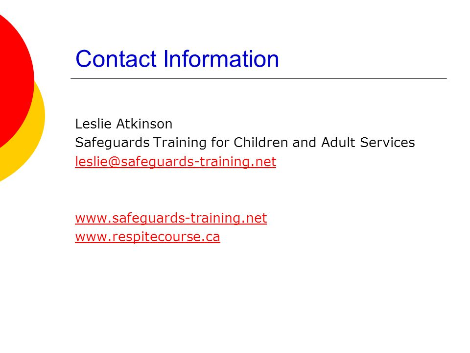 Contact Information Leslie Atkinson Safeguards Training for Children and Adult Services leslie@safeguards-training.net www.safeguards-training.net www.respitecourse.ca