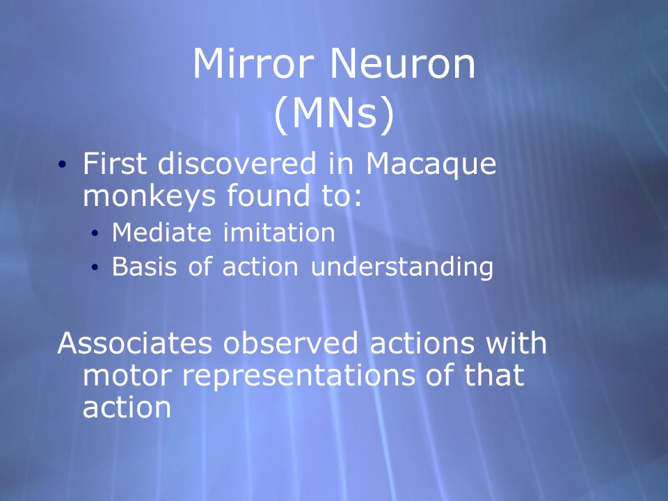 Mirror Neuron (MNs) First discovered in Macaque monkeys found to: Mediate imitation Basis of action understanding Associates observed actions with motor representations of that action First discovered in Macaque monkeys found to: Mediate imitation Basis of action understanding Associates observed actions with motor representations of that action