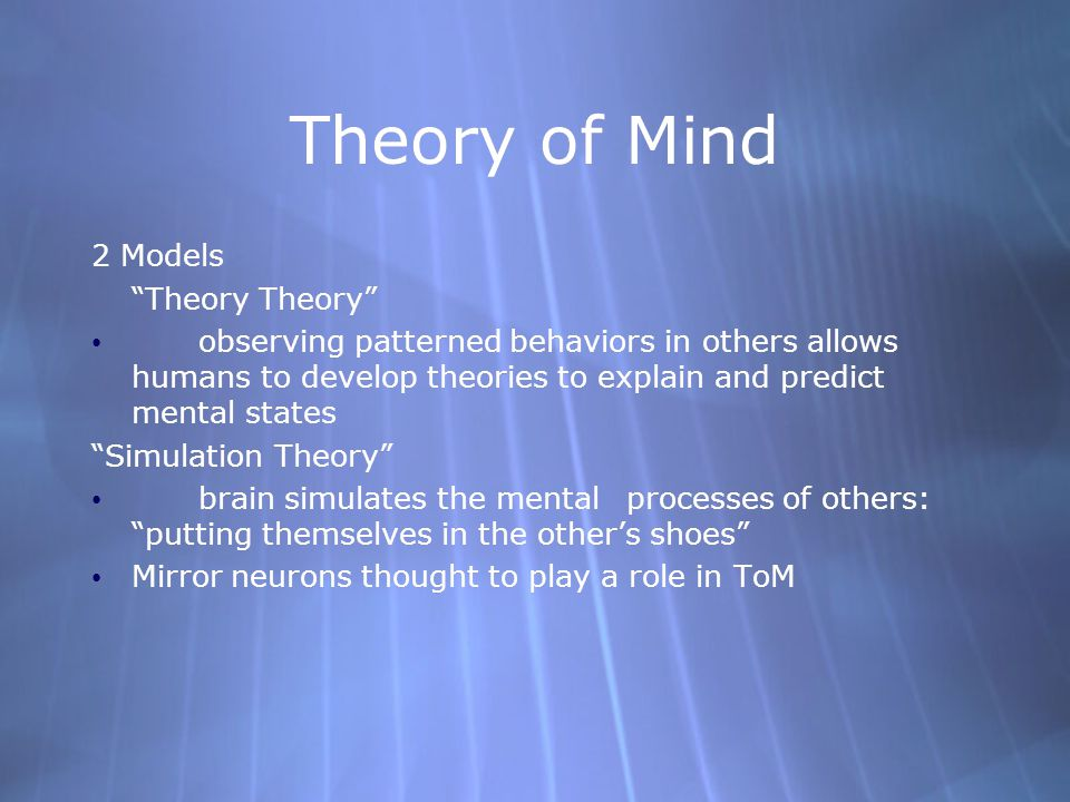 Theory of Mind 2 Models Theory Theory observing patterned behaviors in others allows humans to develop theories to explain and predict mental states Simulation Theory brain simulates the mental processes of others: putting themselves in the other's shoes Mirror neurons thought to play a role in ToM 2 Models Theory Theory observing patterned behaviors in others allows humans to develop theories to explain and predict mental states Simulation Theory brain simulates the mental processes of others: putting themselves in the other's shoes Mirror neurons thought to play a role in ToM