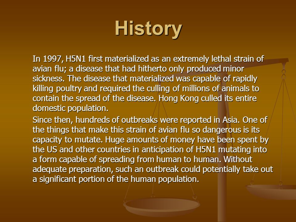 History In 1997, H5N1 first materialized as an extremely lethal strain of avian flu; a disease that had hitherto only produced minor sickness. The dis