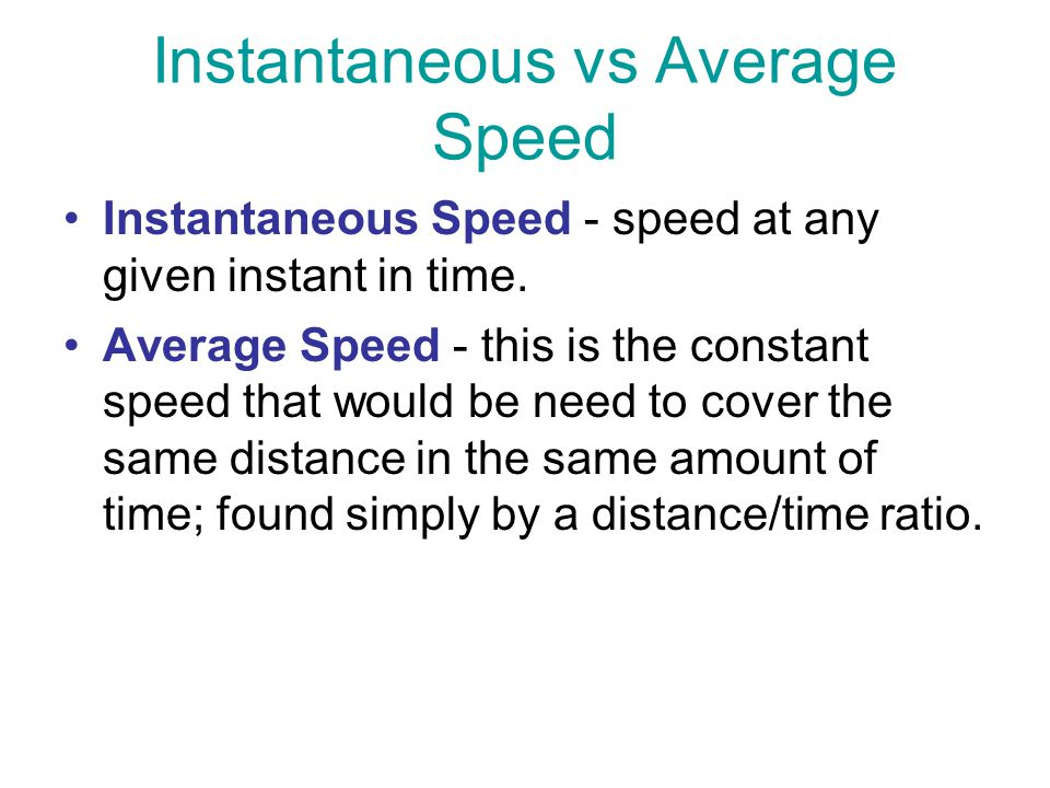 Instantaneous Speed - speed at any given instant in time. Average Speed - this is the constant speed that would be need to cover the same distance in