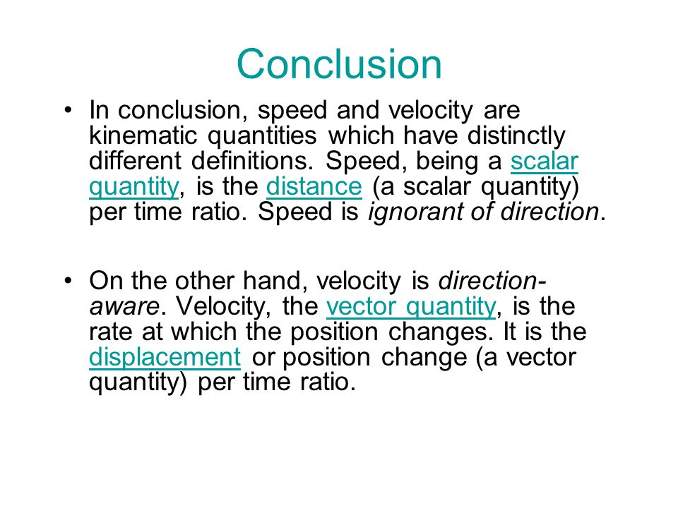 Conclusion In conclusion, speed and velocity are kinematic quantities which have distinctly different definitions. Speed, being a scalar quantity, is