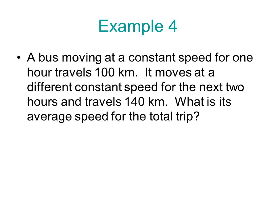 Example 4 A bus moving at a constant speed for one hour travels 100 km. It moves at a different constant speed for the next two hours and travels 140