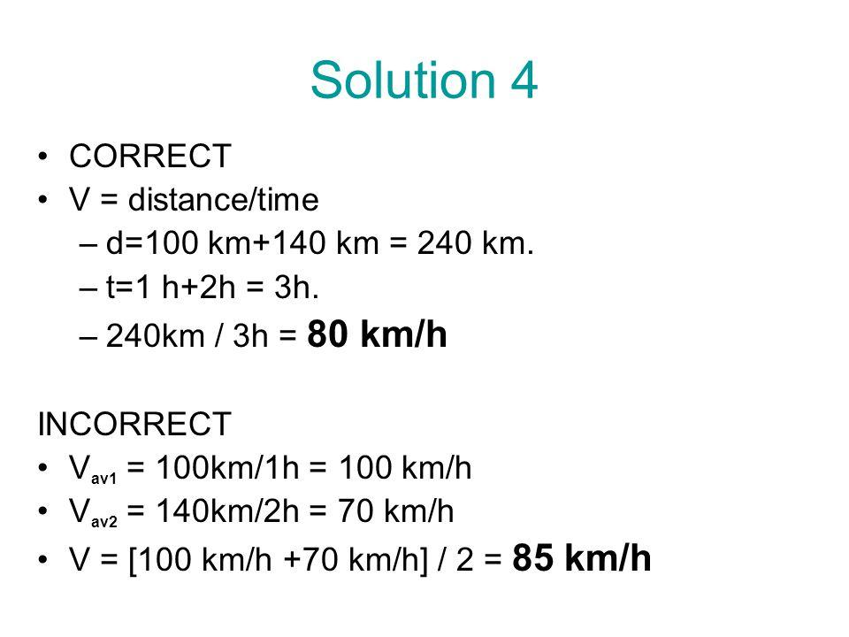 Solution 4 CORRECT V = distance/time –d=100 km+140 km = 240 km. –t=1 h+2h = 3h. –240km / 3h = 80 km/h INCORRECT V av1 = 100km/1h = 100 km/h V av2 = 14