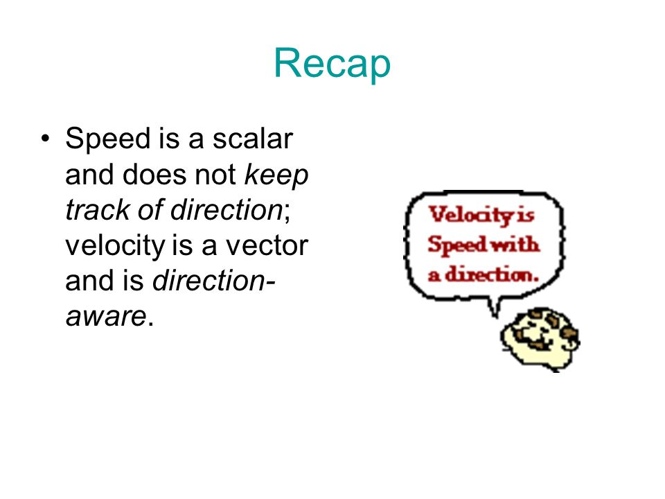 Recap Speed is a scalar and does not keep track of direction; velocity is a vector and is direction- aware.