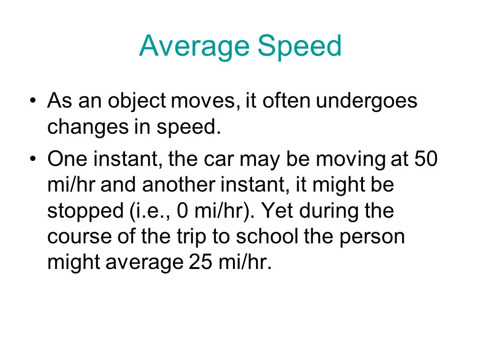 Average Speed As an object moves, it often undergoes changes in speed. One instant, the car may be moving at 50 mi/hr and another instant, it might be