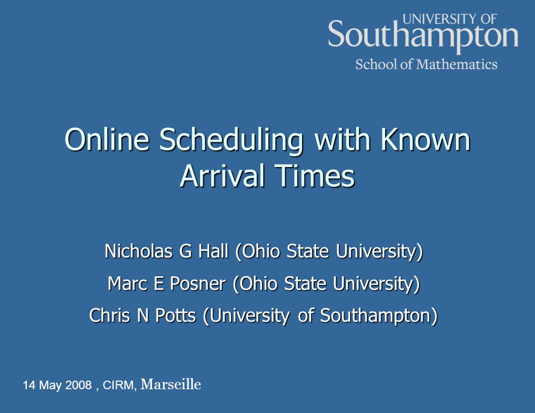 Online Scheduling with Known Arrival Times Nicholas G Hall (Ohio State University) Marc E Posner (Ohio State University) Chris N Potts (University of Southampton) 14 May 2008, CIRM, Marseille