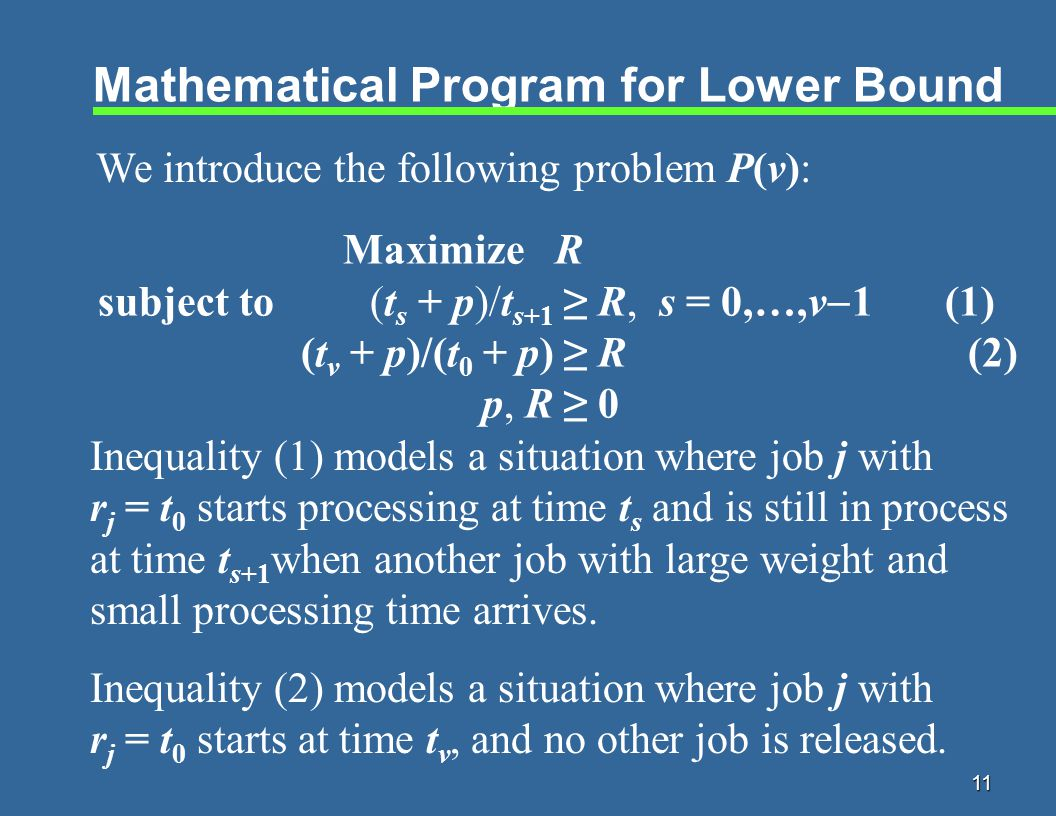 11 Mathematical Program for Lower Bound Inequality (1) models a situation where job j with r j = t 0 starts processing at time t s and is still in process at time t s+1 when another job with large weight and small processing time arrives.