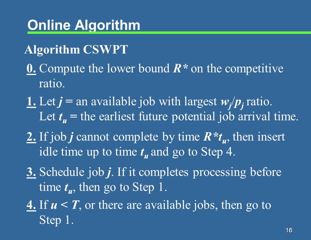 16 Online Algorithm Algorithm CSWPT 1. Let j = an available job with largest w j /p j ratio.