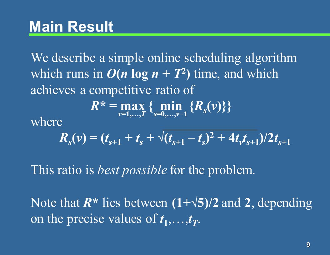 9 Main Result We describe a simple online scheduling algorithm which runs in O(n log n + T 2 ) time, and which achieves a competitive ratio of R* = max { min {R s (v)}} where R s (v) = (t s+1 + t s +  (t s+1 – t s ) 2 + 4t v t s+1 )/2t s+1 This ratio is best possible for the problem.