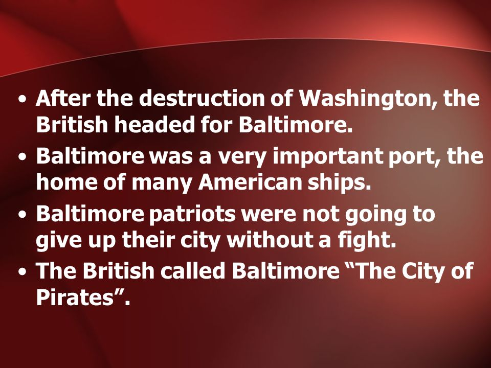 After the destruction of Washington, the British headed for Baltimore. Baltimore was a very important port, the home of many American ships. Baltimore
