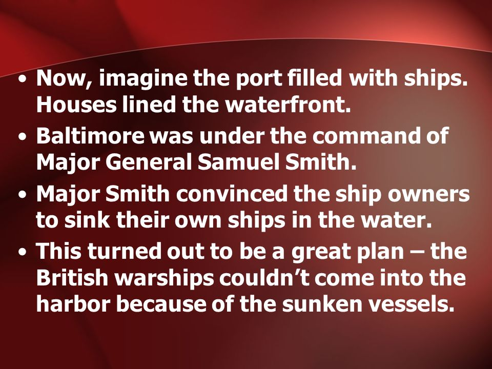 Now, imagine the port filled with ships. Houses lined the waterfront. Baltimore was under the command of Major General Samuel Smith. Major Smith convi