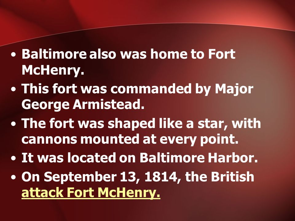 Baltimore also was home to Fort McHenry. This fort was commanded by Major George Armistead.