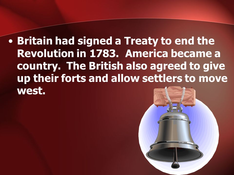 Britain had signed a Treaty to end the Revolution in 1783. America became a country. The British also agreed to give up their forts and allow settlers