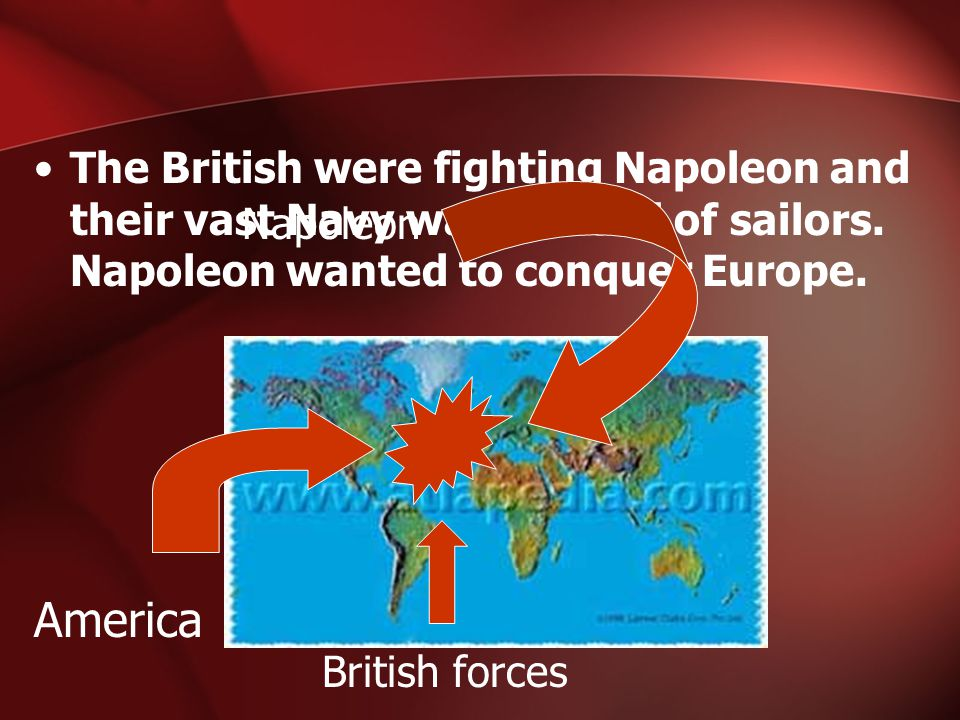 The British were fighting Napoleon and their vast Navy was in need of sailors. Napoleon wanted to conquer Europe. America Napoleon British forces