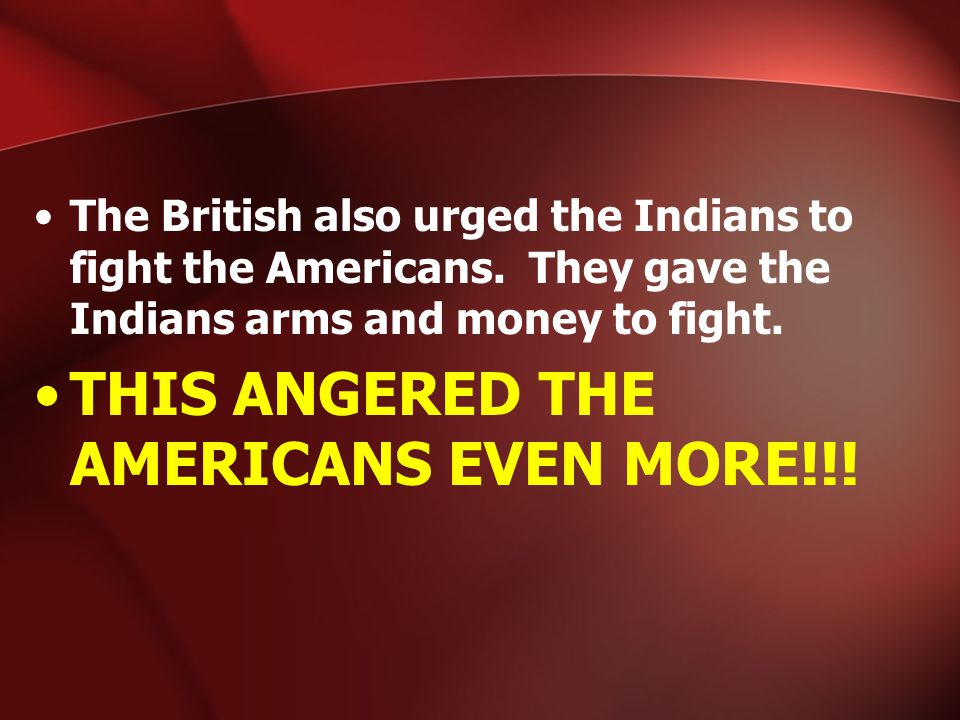 The British also urged the Indians to fight the Americans. They gave the Indians arms and money to fight. THIS ANGERED THE AMERICANS EVEN MORE!!!