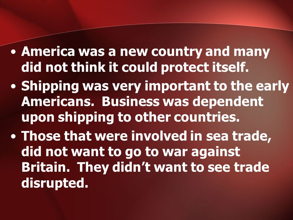 America was a new country and many did not think it could protect itself. Shipping was very important to the early Americans. Business was dependent u
