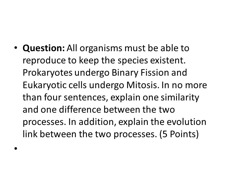 Question: All organisms must be able to reproduce to keep the species existent. Prokaryotes undergo Binary Fission and Eukaryotic cells undergo Mitosi