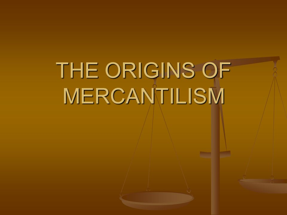 THE ORIGINS OF MERCANTILISM