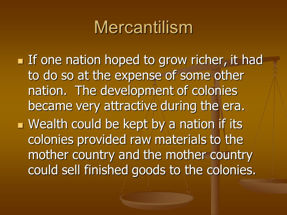 Mercantilism If one nation hoped to grow richer, it had to do so at the expense of some other nation. The development of colonies became very attracti