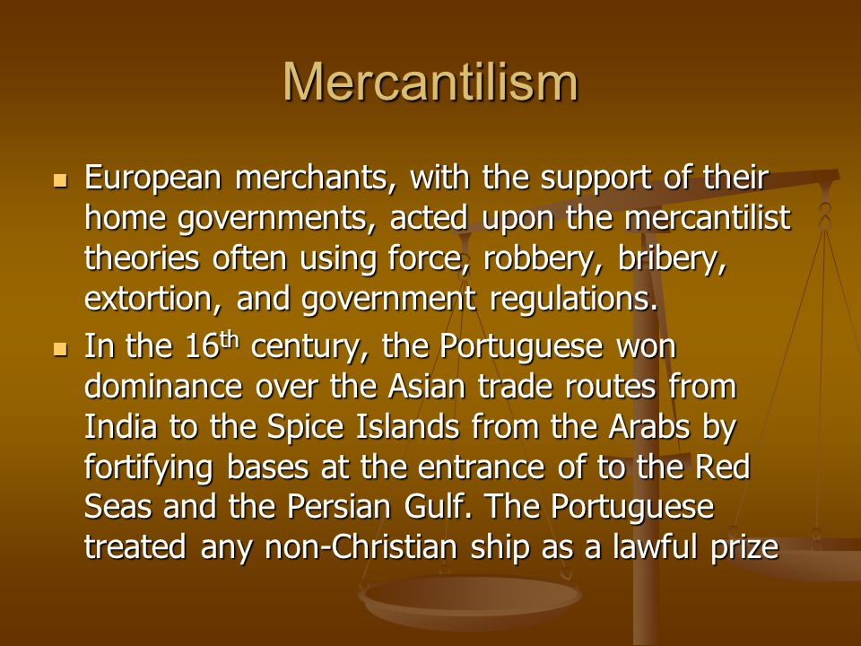 Mercantilism European merchants, with the support of their home governments, acted upon the mercantilist theories often using force, robbery, bribery, extortion, and government regulations.