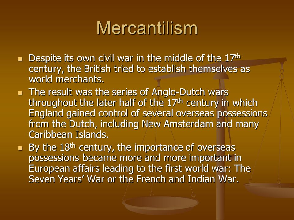 Mercantilism Despite its own civil war in the middle of the 17 th century, the British tried to establish themselves as world merchants. Despite its o