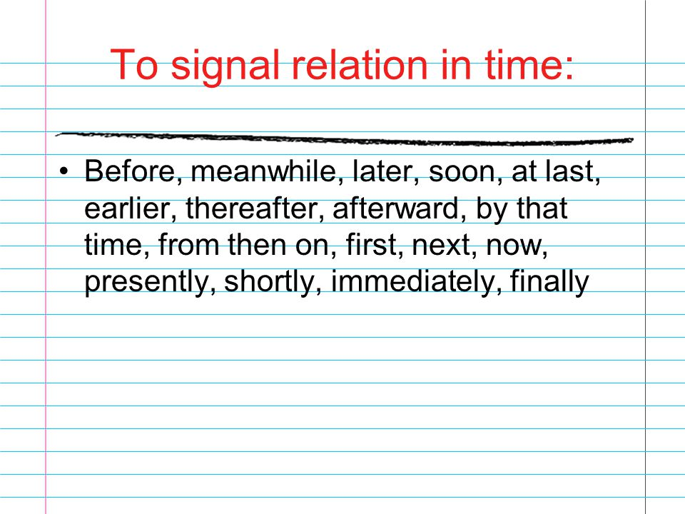 To signal relation in time: Before, meanwhile, later, soon, at last, earlier, thereafter, afterward, by that time, from then on, first, next, now, pre