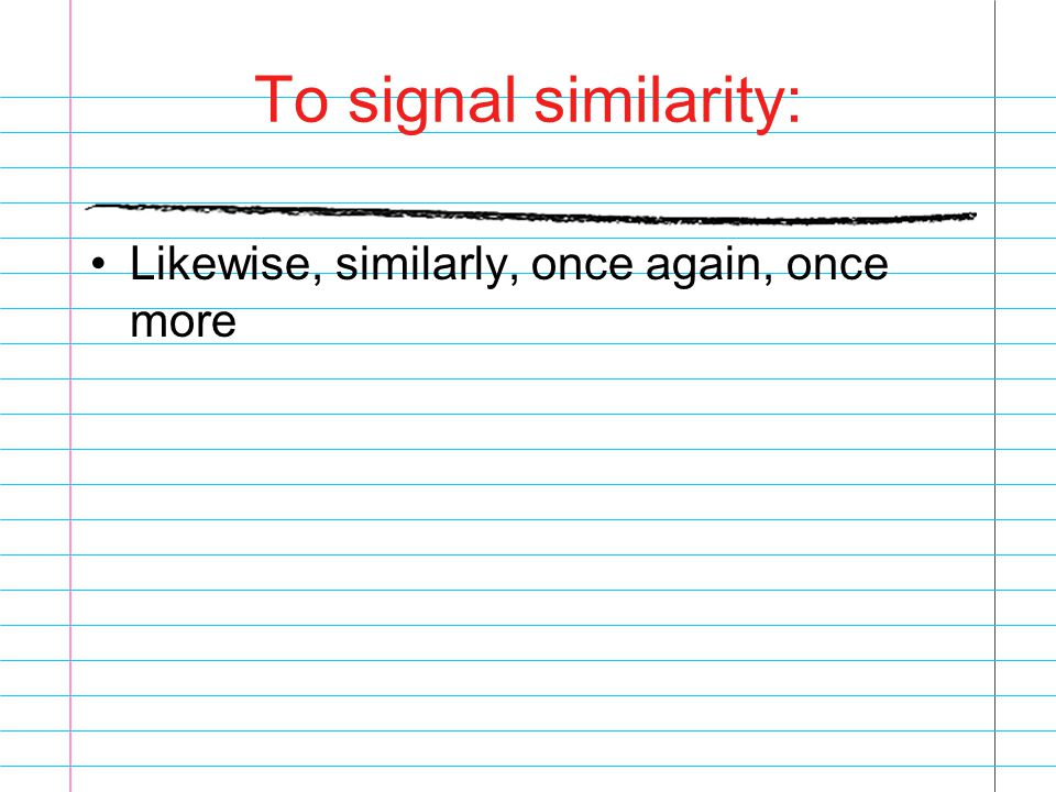 To signal similarity: Likewise, similarly, once again, once more