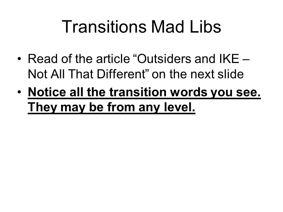 Transitions Mad Libs Read of the article Outsiders and IKE – Not All That Different on the next slide Notice all the transition words you see.