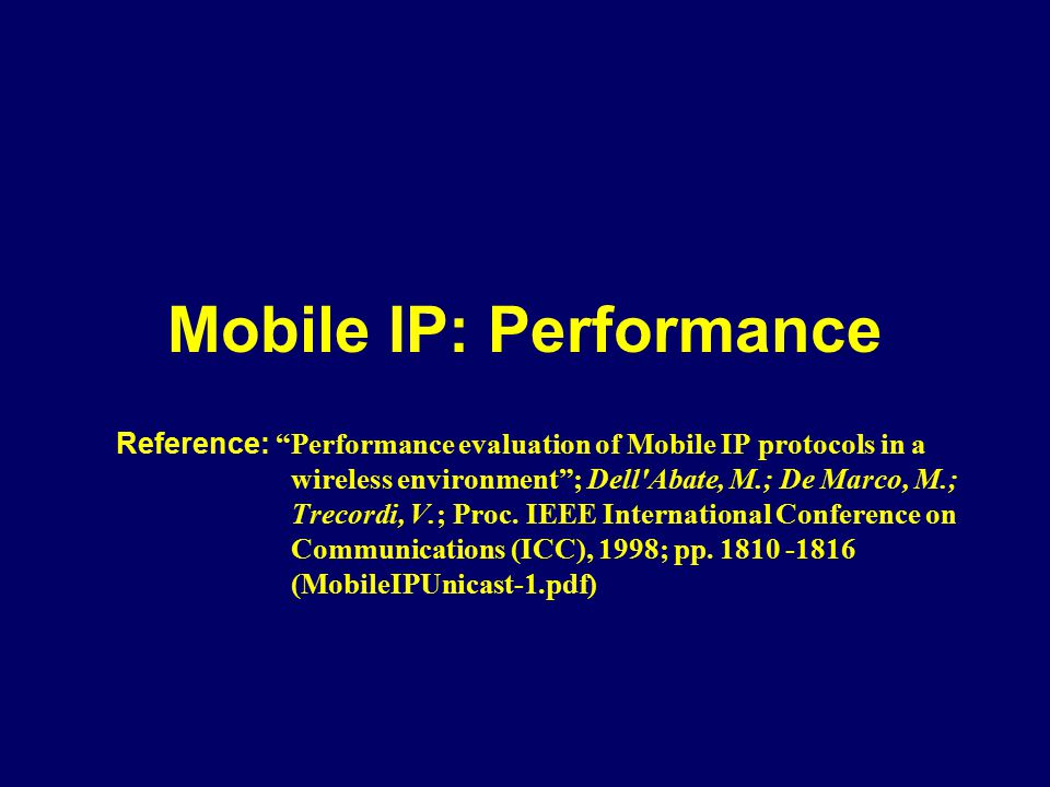 "Mobile IP: Performance Reference: ""Performance evaluation of Mobile IP protocols in a wireless environment""; Dell'Abate, M.; De Marco, M.; Trecordi, V"