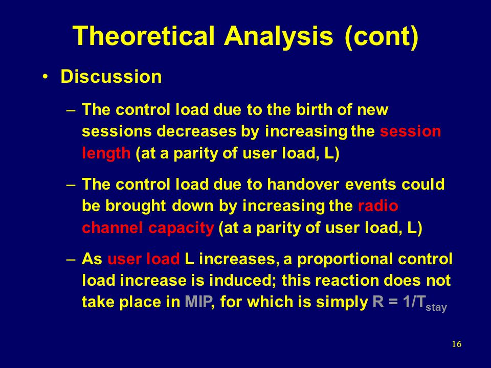 16 Theoretical Analysis (cont) Discussion –The control load due to the birth of new sessions decreases by increasing the session length (at a parity of user load, L) –The control load due to handover events could be brought down by increasing the radio channel capacity (at a parity of user load, L) –As user load L increases, a proportional control load increase is induced; this reaction does not take place in MIP, for which is simply R = 1/T stay