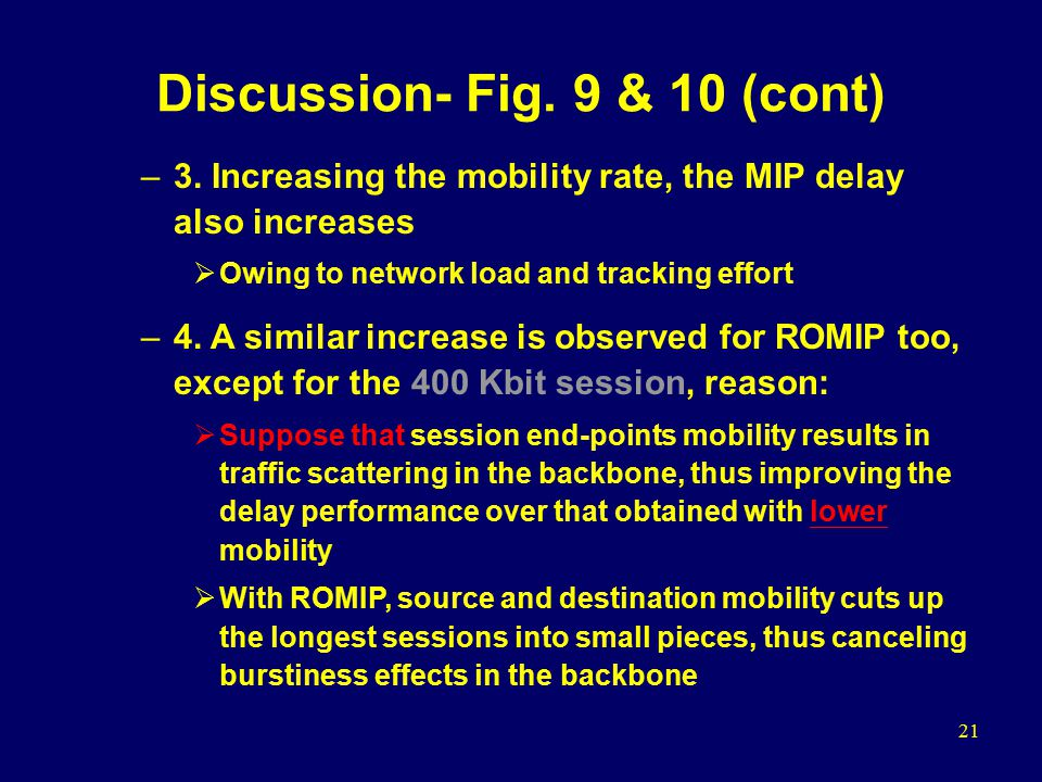 21 Discussion- Fig. 9 & 10 (cont) –3. Increasing the mobility rate, the MIP delay also increases  Owing to network load and tracking effort –4. A sim