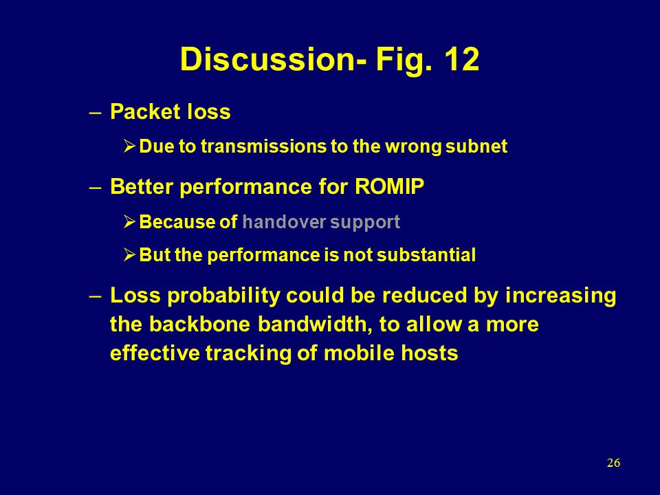 26 Discussion- Fig. 12 –Packet loss  Due to transmissions to the wrong subnet –Better performance for ROMIP  Because of handover support  But the p