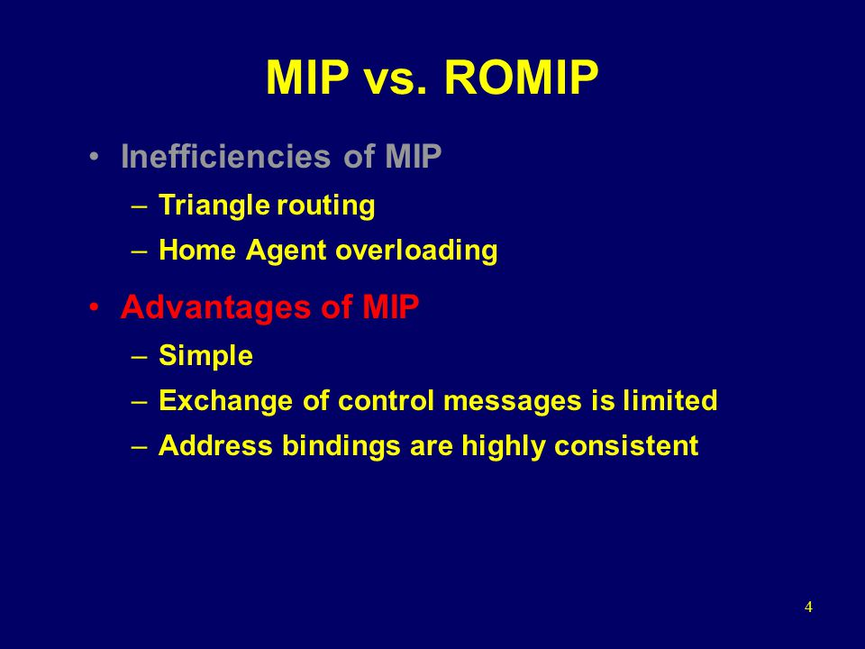 4 MIP vs. ROMIP Inefficiencies of MIP –Triangle routing –Home Agent overloading Advantages of MIP –Simple –Exchange of control messages is limited –Ad