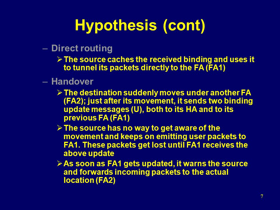 7 Hypothesis (cont) –Direct routing  The source caches the received binding and uses it to tunnel its packets directly to the FA (FA1) –Handover  The destination suddenly moves under another FA (FA2); just after its movement, it sends two binding update messages (U), both to its HA and to its previous FA (FA1)  The source has no way to get aware of the movement and keeps on emitting user packets to FA1.