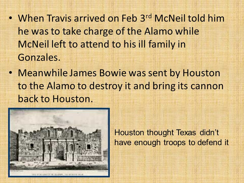 When Travis arrived on Feb 3 rd McNeil told him he was to take charge of the Alamo while McNeil left to attend to his ill family in Gonzales.