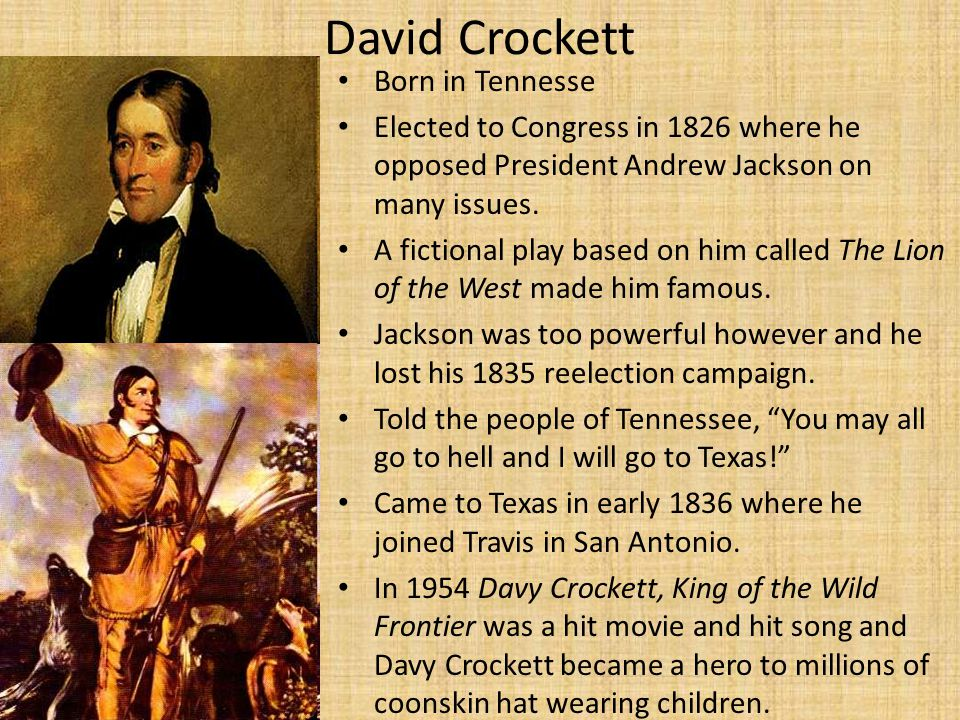 David Crockett Born in Tennesse Elected to Congress in 1826 where he opposed President Andrew Jackson on many issues.