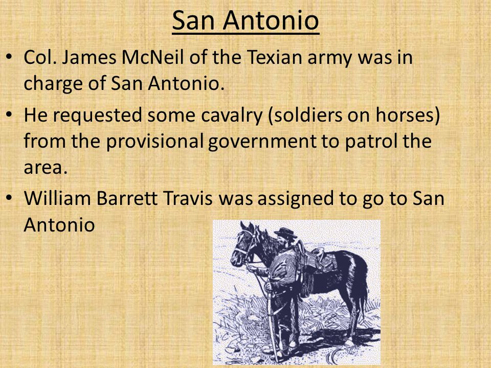 San Antonio Col. James McNeil of the Texian army was in charge of San Antonio.