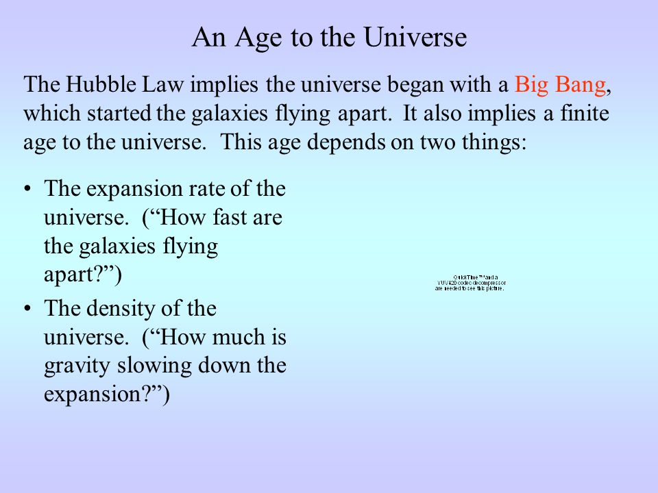 An Age to the Universe The Hubble Law implies the universe began with a Big Bang, which started the galaxies flying apart.