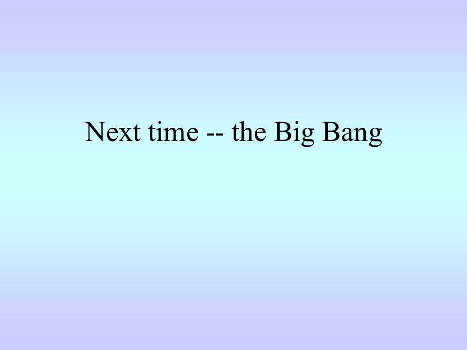 Next time -- the Big Bang