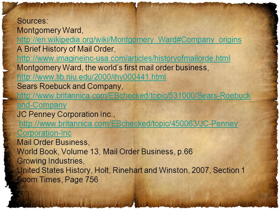 Sources: Montgomery Ward, http://en.wikipedia.org/wiki/Montgomery_Ward#Company_origins A Brief History of Mail Order, http://www.imagineinc-usa.com/articles/historyofmailorde.html Montgomery Ward, the world's first mail order business, http://www.lib.niu.edu/2000/ihy000441.html Sears Roebuck and Company, http://www.britannica.com/EBchecked/topic/531000/Sears-Roebuck and-Company JC Penney Corporation Inc., http://www.britannica.com/EBchecked/topic/450063/JC-Penney Corporation-Inc Mail Order Business, World Book, Volume 13, Mail Order Business, p.66 Growing Industries, United States History, Holt, Rinehart and Winston, 2007, Section 1 Boom Times, Page 756