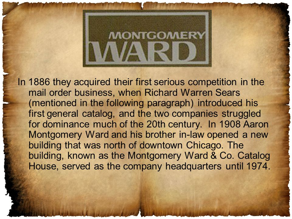 In 1886 they acquired their first serious competition in the mail order business, when Richard Warren Sears (mentioned in the following paragraph) introduced his first general catalog, and the two companies struggled for dominance much of the 20th century.