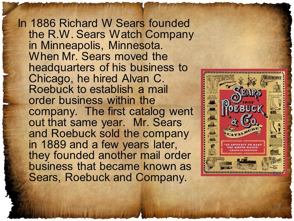 In 1886 Richard W Sears founded the R.W. Sears Watch Company in Minneapolis, Minnesota.