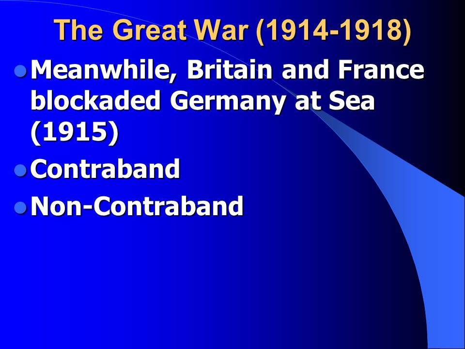 The Great War (1914-1918) Meanwhile, Britain and France blockaded Germany at Sea (1915) Meanwhile, Britain and France blockaded Germany at Sea (1915) Contraband Contraband Non-Contraband Non-Contraband