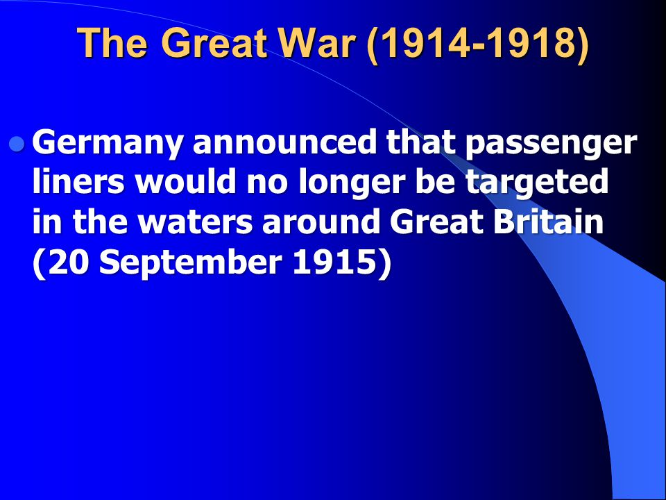 The Great War (1914-1918) Germany announced that passenger liners would no longer be targeted in the waters around Great Britain (20 September 1915)