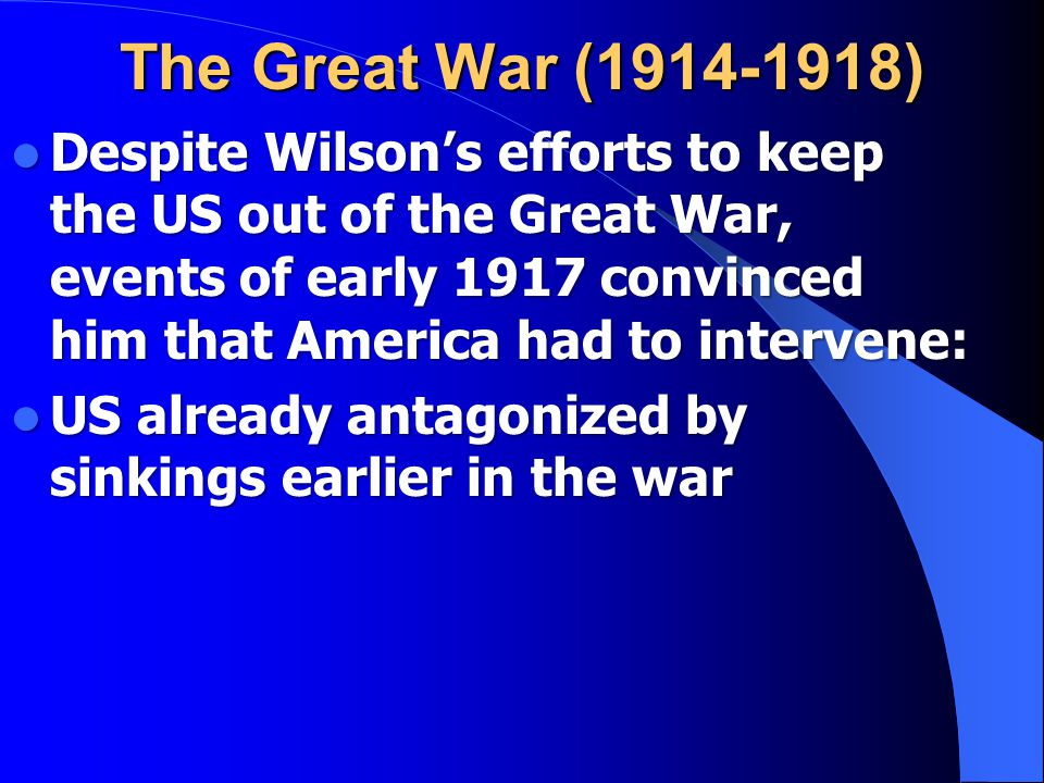 Despite Wilson's efforts to keep the US out of the Great War, events of early 1917 convinced him that America had to intervene: Despite Wilson's efforts to keep the US out of the Great War, events of early 1917 convinced him that America had to intervene: US already antagonized by sinkings earlier in the war US already antagonized by sinkings earlier in the war